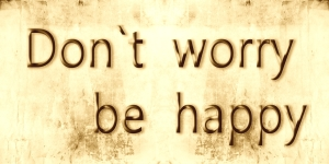 glücklich sein don`t worry be happy